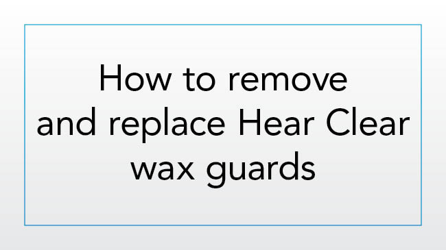 How to remove and replace Hear Clear wax guards